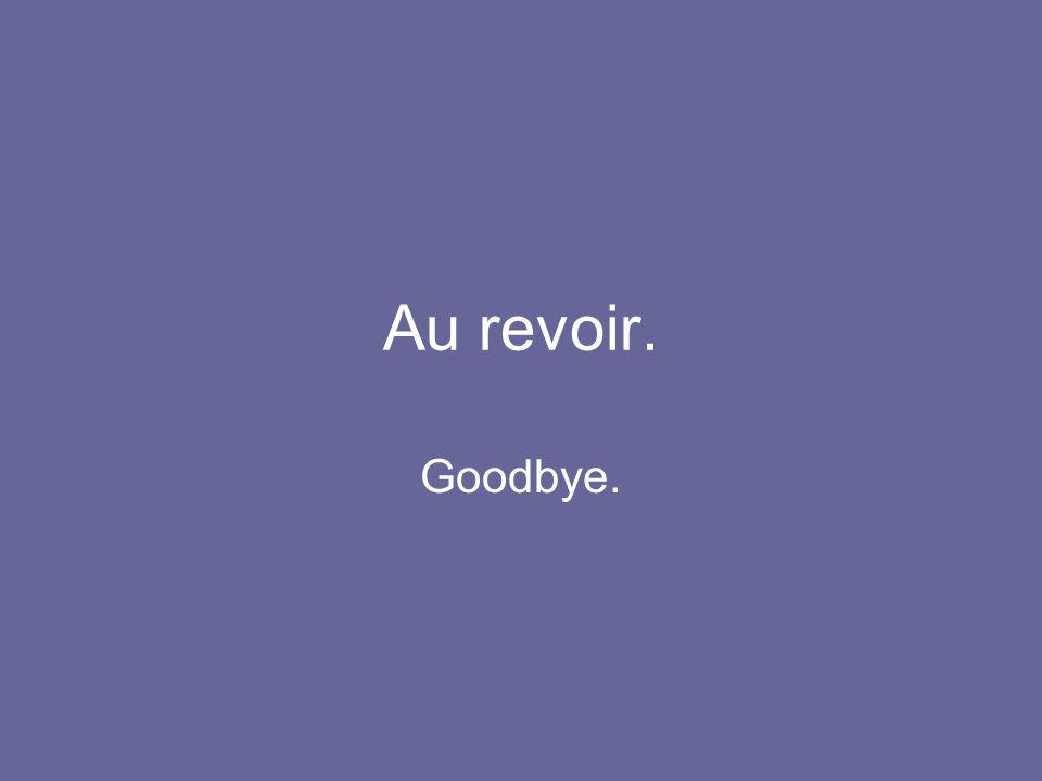 Au revoir. Goodbye.