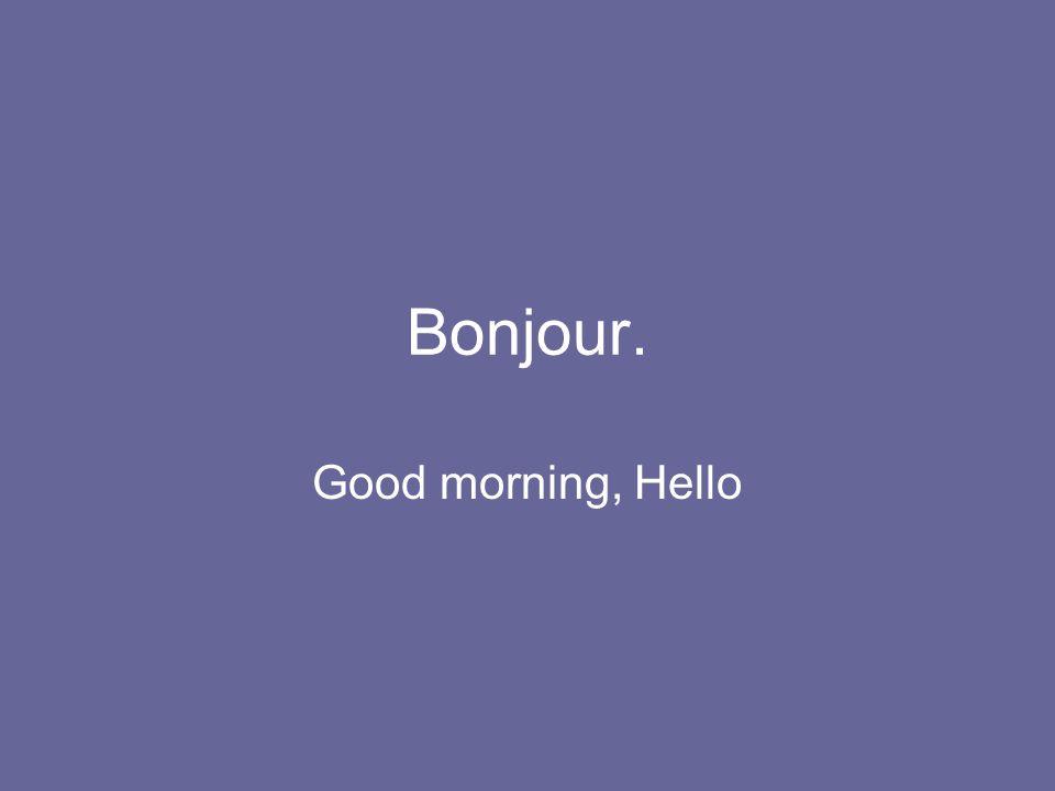 Bonjour. Good morning, Hello