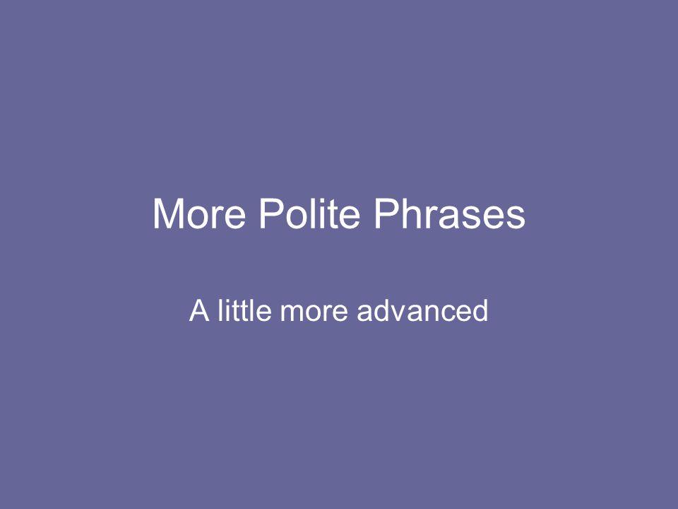 More Polite Phrases A little more advanced