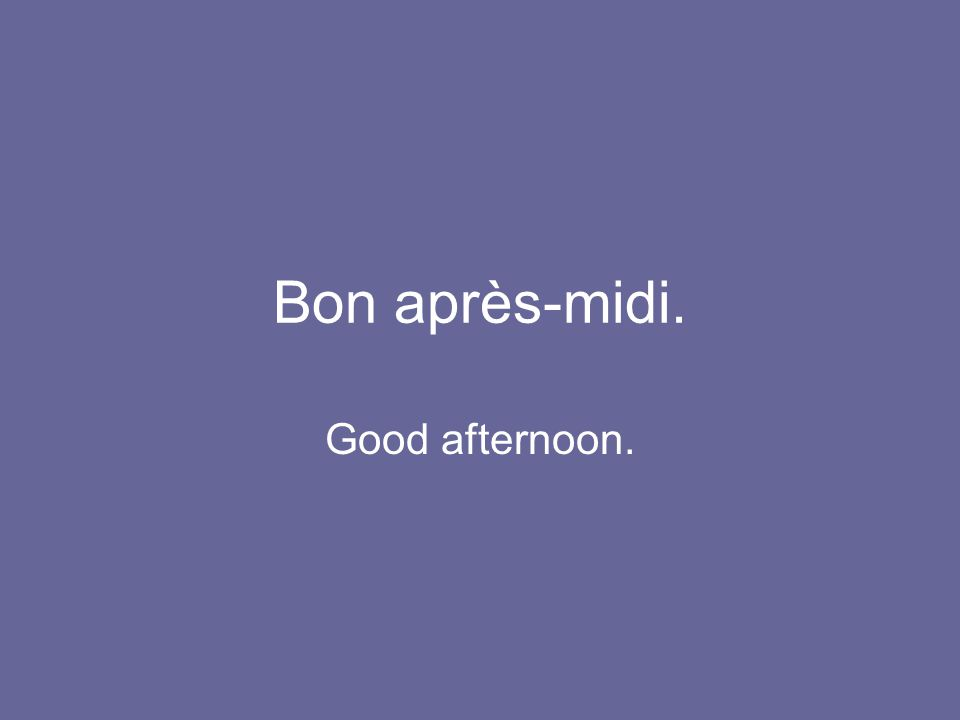 Bon après-midi. Good afternoon.