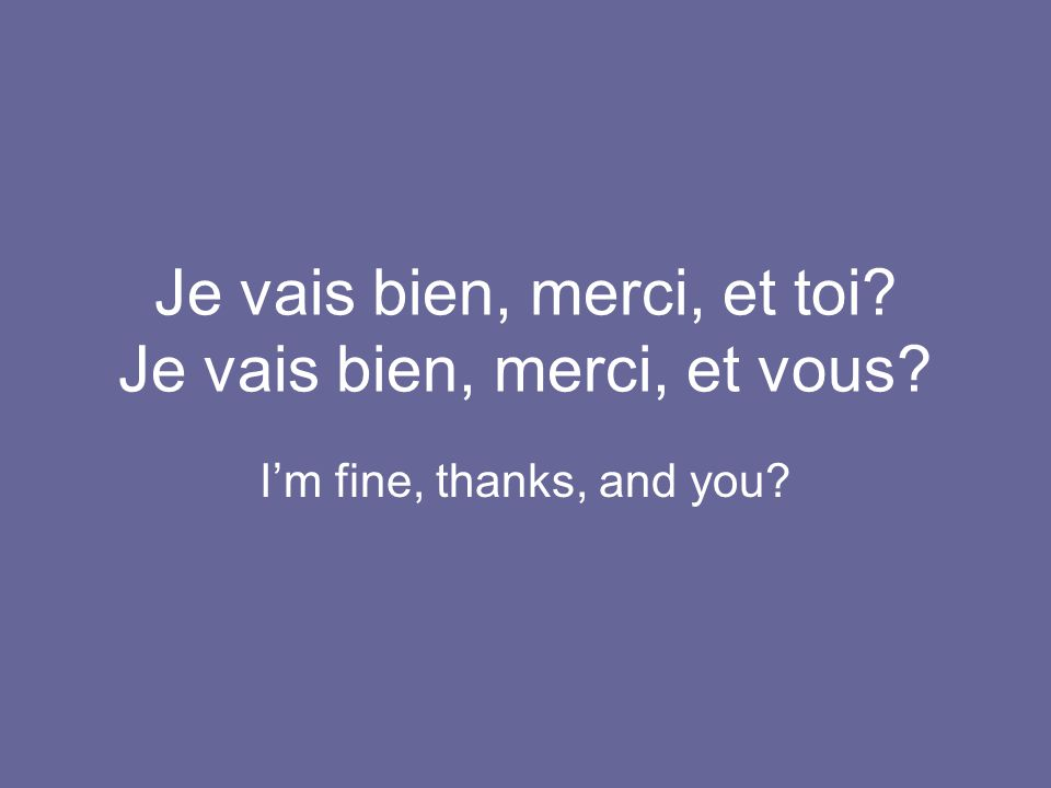 Je vais bien, merci, et toi? Je vais bien, merci, et vous? I'm fine, thanks, and you?