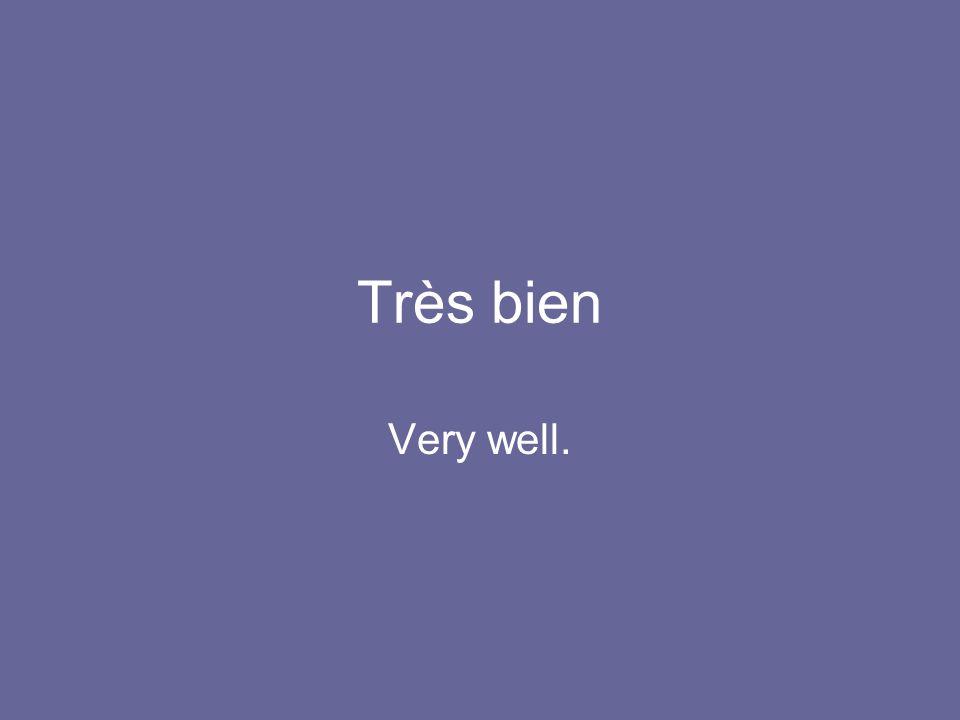 Très bien Very well.