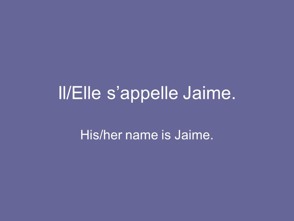 Il/Elle s'appelle Jaime. His/her name is Jaime.