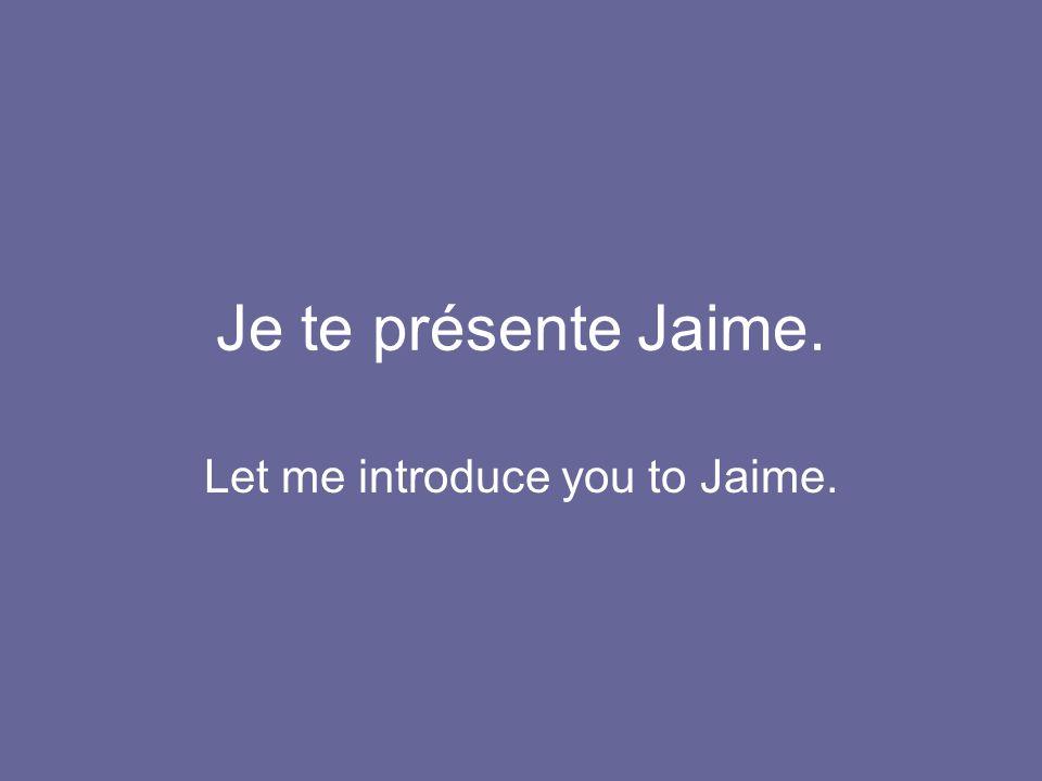 Je te présente Jaime. Let me introduce you to Jaime.