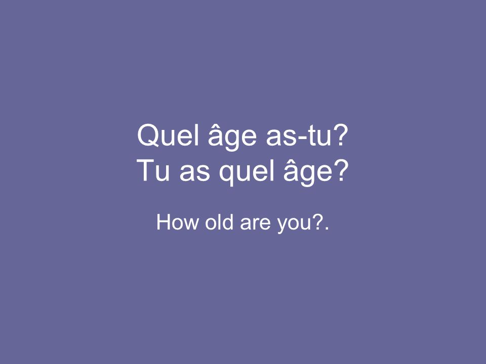 Quel âge as-tu? Tu as quel âge? How old are you?.