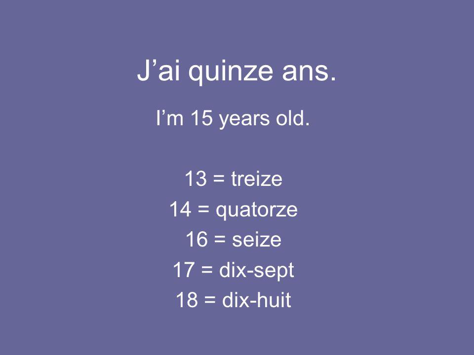 J'ai quinze ans. I'm 15 years old. 13 = treize 14 = quatorze 16 = seize 17 = dix-sept 18 = dix-huit