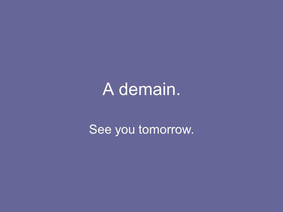 A demain. See you tomorrow.
