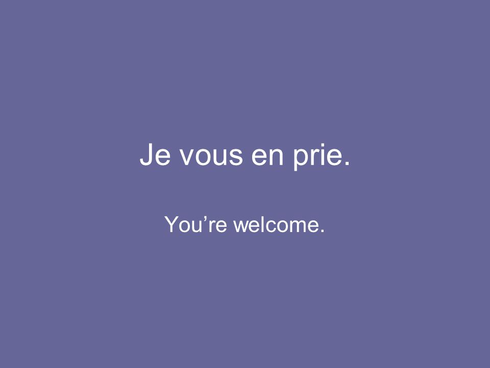 Je vous en prie. You're welcome.