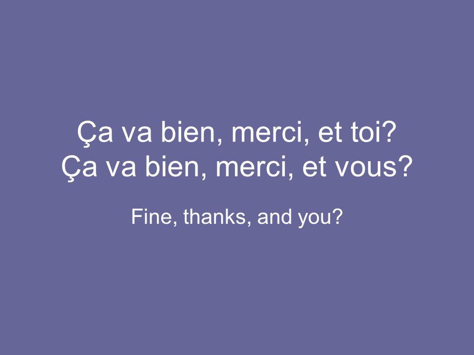 Ça va bien, merci, et toi? Ça va bien, merci, et vous? Fine, thanks, and you?