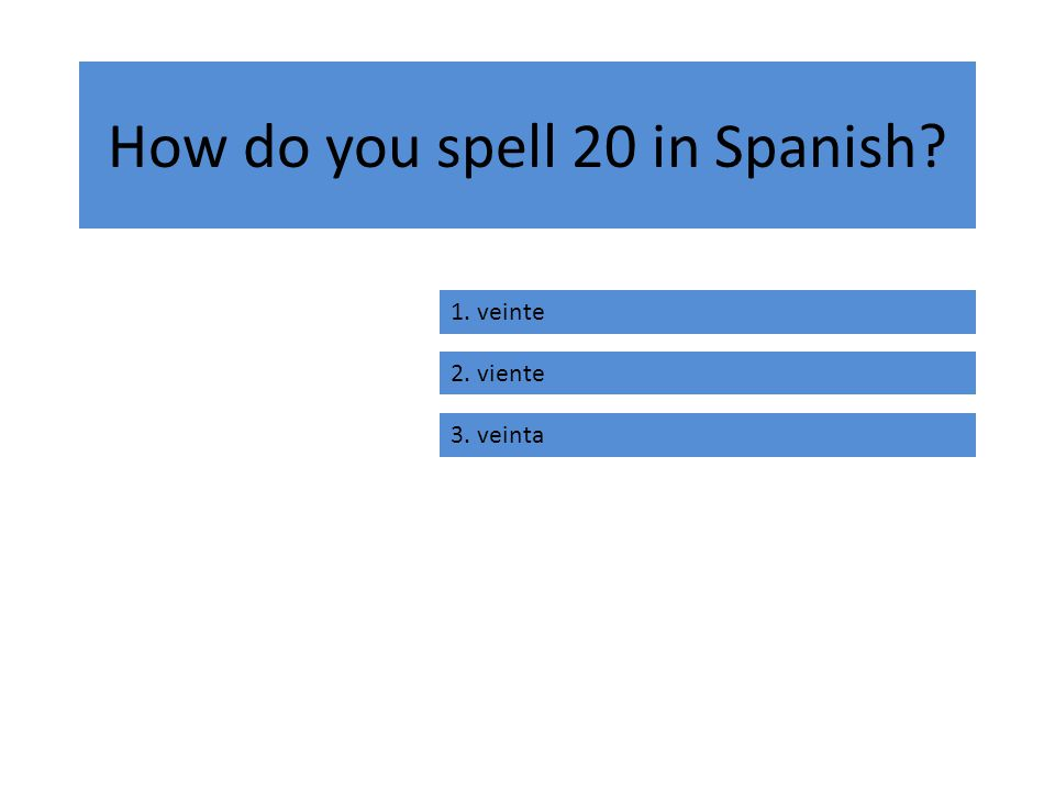 How do you spell 20 in Spanish 1. veinte 2. viente 3. veinta