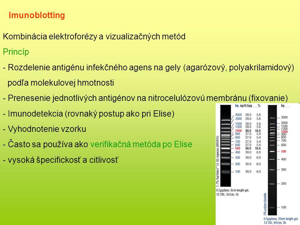 Imunoblotting Kombinácia elektroforézy a vizualizačných metód Princíp - Rozdelenie antigénu infekčného agens na gely (agarózový, polyakrilamidový) podľa molekulovej hmotnosti - Prenesenie jednotlivých antigénov na nitrocelulózovú membránu (fixovanie) - Imunodetekcia (rovnaký postup ako pri Elise) - Vyhodnotenie vzorku - Často sa používa ako verifikačná metóda po Elise - vysoká špecifickosť a citlivosť