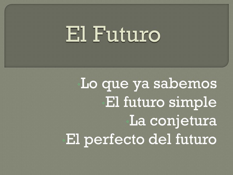 Lo que ya sabemos El futuro simple La conjetura El perfecto del futuro