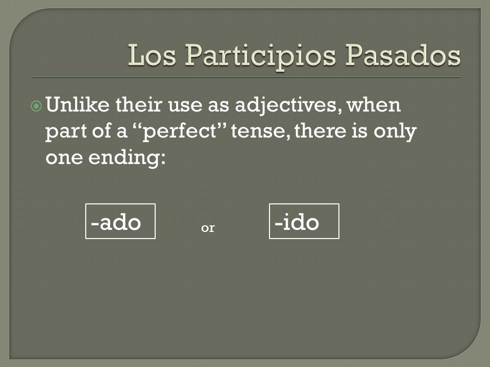  Unlike their use as adjectives, when part of a perfect tense, there is only one ending: -ado-ido or