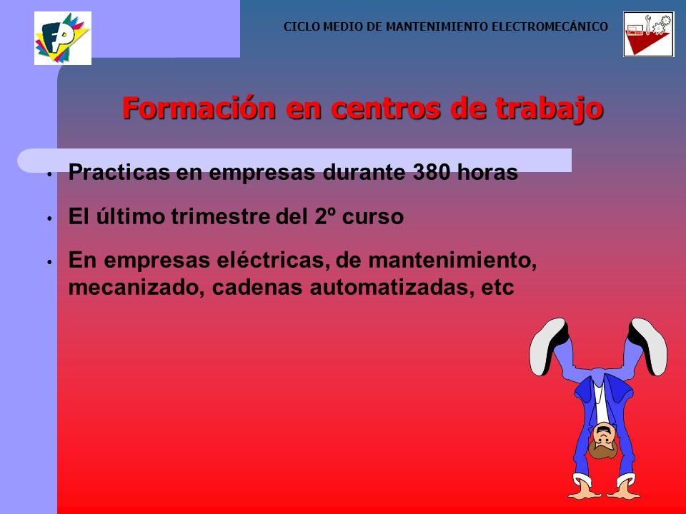Practicas en empresas durante 380 horas El último trimestre del 2º curso En empresas eléctricas, de mantenimiento, mecanizado, cadenas automatizadas, etc Formación en centros de trabajo CICLO MEDIO DE MANTENIMIENTO ELECTROMECÁNICO