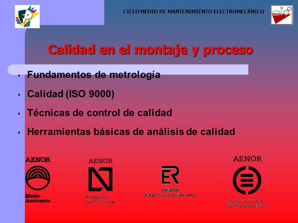 Fundamentos de metrología Calidad (ISO 9000) Técnicas de control de calidad Herramientas básicas de análisis de calidad Calidad en el montaje y proceso CICLO MEDIO DE MANTENIMIENTO ELECTROMECÁNICO