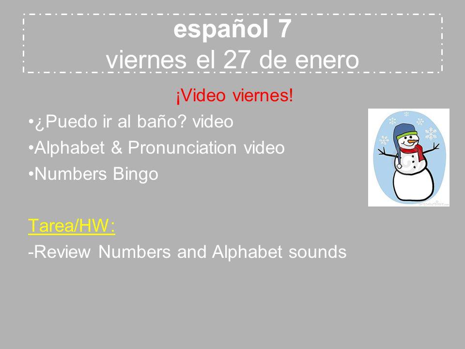 español 7 viernes el 27 de enero ¡Video viernes! ¿Puedo ir al baño? video Alphabet & Pronunciation video Numbers Bingo Tarea/HW: -Review Numbers and A