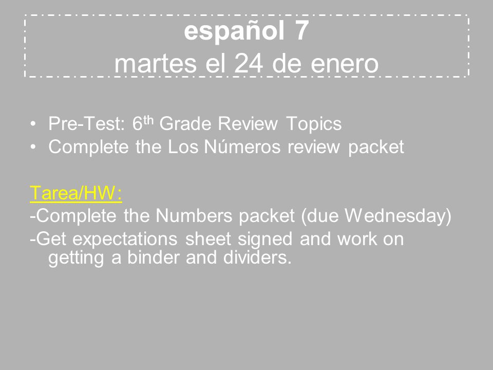 español 7 martes el 24 de enero Pre-Test: 6 th Grade Review Topics Complete the Los Números review packet Tarea/HW: -Complete the Numbers packet (due Wednesday) -Get expectations sheet signed and work on getting a binder and dividers.