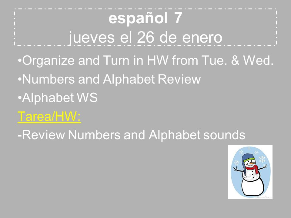 español 7 jueves el 26 de enero Organize and Turn in HW from Tue. & Wed. Numbers and Alphabet Review Alphabet WS Tarea/HW: -Review Numbers and Alphabe