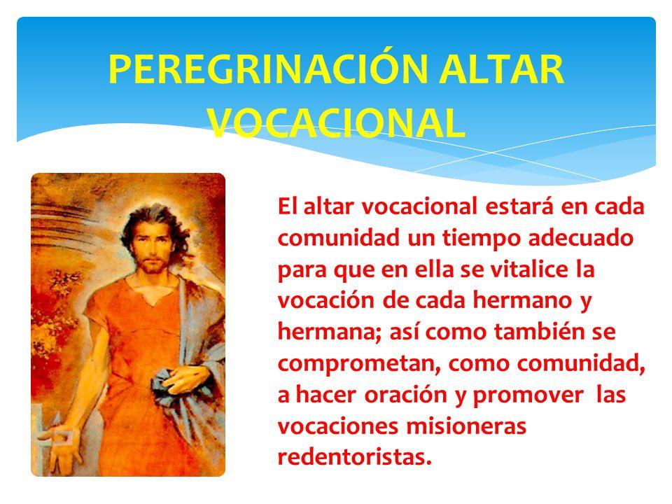PEREGRINACIÓN ALTAR VOCACIONAL El altar vocacional estará en cada comunidad un tiempo adecuado para que en ella se vitalice la vocación de cada hermano y hermana; así como también se comprometan, como comunidad, a hacer oración y promover las vocaciones misioneras redentoristas.