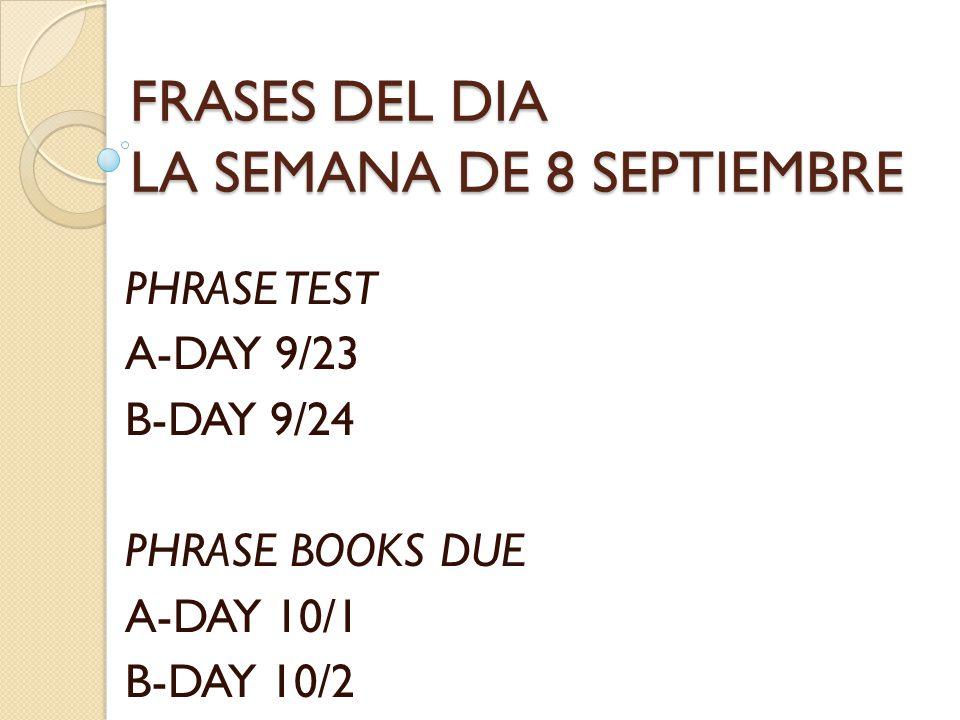 FRASES DEL DIA LA SEMANA DE 8 SEPTIEMBRE PHRASE TEST A-DAY 9/23 B-DAY 9/24 PHRASE BOOKS DUE A-DAY 10/1 B-DAY 10/2
