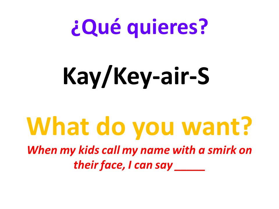 ¿Qué quieres. What do you want.