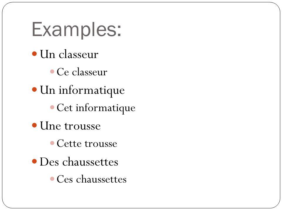 Examples: Un classeur Ce classeur Un informatique Cet informatique Une trousse Cette trousse Des chaussettes Ces chaussettes