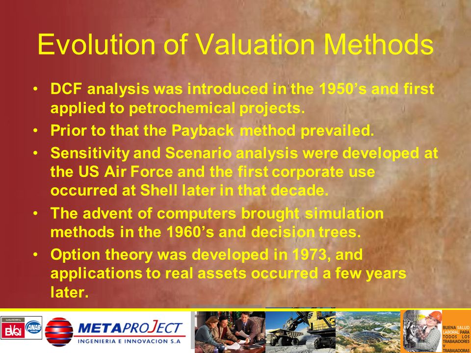 Evolution of Valuation Methods DCF analysis was introduced in the 1950's and first applied to petrochemical projects. Prior to that the Payback method