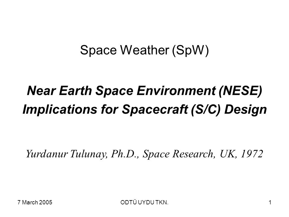 7 March 2005ODTÜ UYDU TKN.1 Space Weather (SpW) Near Earth Space Environment (NESE) Implications for Spacecraft (S/C) Design Yurdanur Tulunay, Ph.D., Space Research, UK, 1972