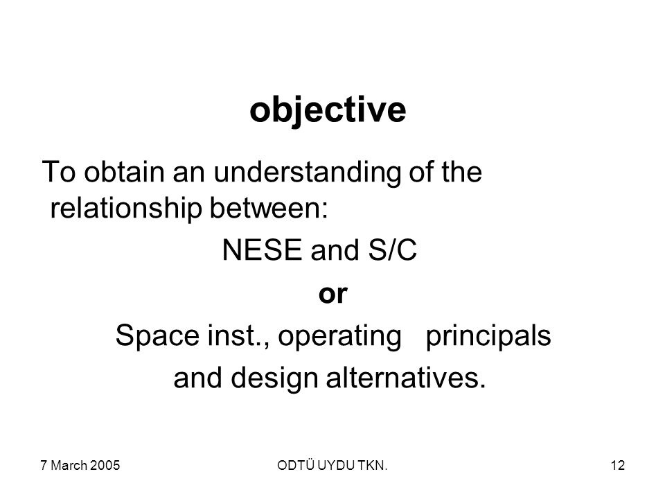 7 March 2005ODTÜ UYDU TKN.12 objective To obtain an understanding of the relationship between: NESE and S/C or Space inst., operating principals and design alternatives.
