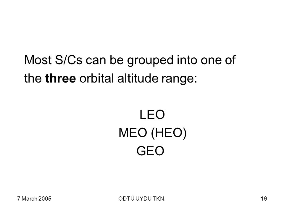 7 March 2005ODTÜ UYDU TKN.19 Most S/Cs can be grouped into one of the three orbital altitude range: LEO MEO (HEO) GEO