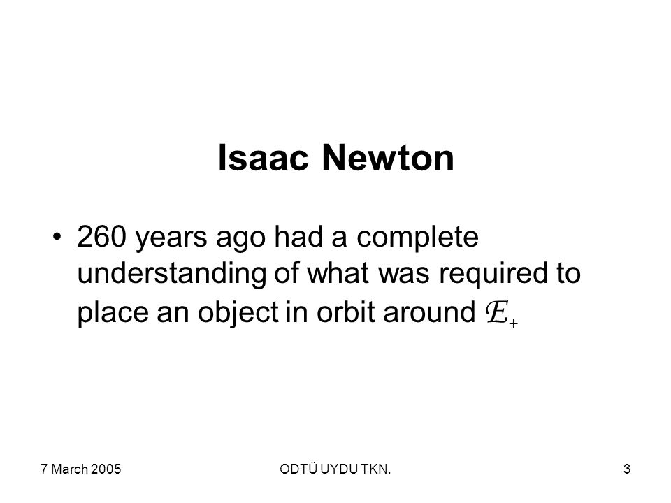 7 March 2005ODTÜ UYDU TKN.3 Isaac Newton 260 years ago had a complete understanding of what was required to place an object in orbit around E +