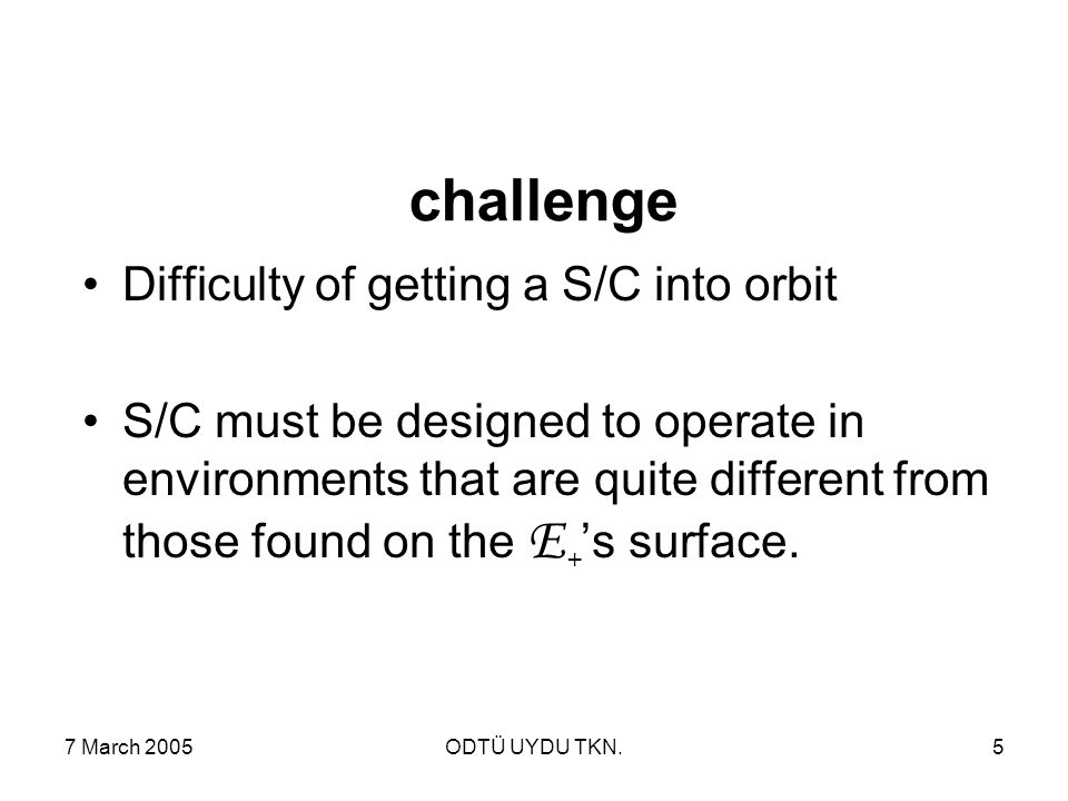 7 March 2005ODTÜ UYDU TKN.5 challenge Difficulty of getting a S/C into orbit S/C must be designed to operate in environments that are quite different from those found on the E + 's surface.