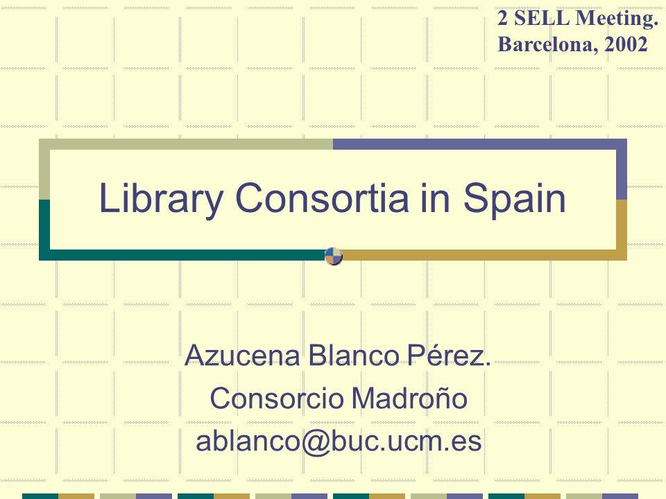 Library Consortia in Spain Azucena Blanco Pérez.