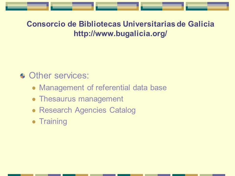 Consorcio de Bibliotecas Universitarias de Galicia http://www.bugalicia.org/ Other services: Management of referential data base Thesaurus management Research Agencies Catalog Training
