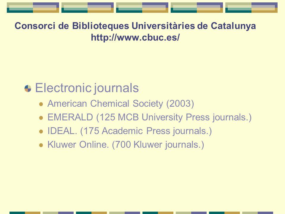 Consorci de Biblioteques Universitàries de Catalunya http://www.cbuc.es/ Electronic journals American Chemical Society (2003) EMERALD (125 MCB University Press journals.) IDEAL.