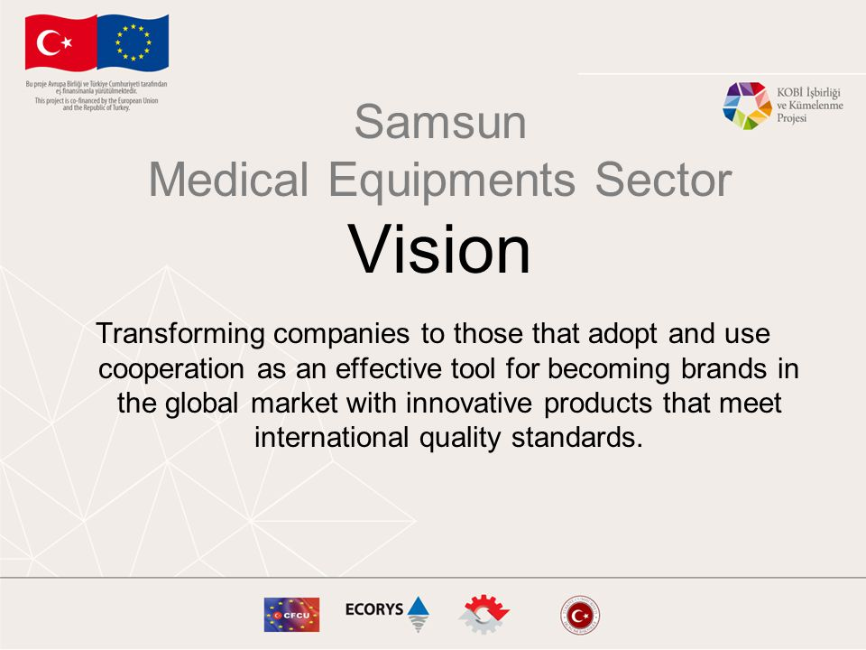 Samsun Medical Equipments Sector Vision Transforming companies to those that adopt and use cooperation as an effective tool for becoming brands in the global market with innovative products that meet international quality standards.