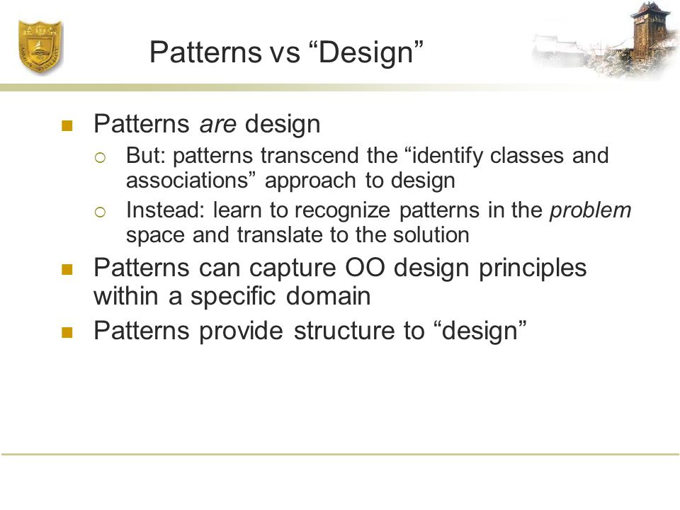 Patterns vs Design Patterns are design  But: patterns transcend the identify classes and associations approach to design  Instead: learn to recognize patterns in the problem space and translate to the solution Patterns can capture OO design principles within a specific domain Patterns provide structure to design