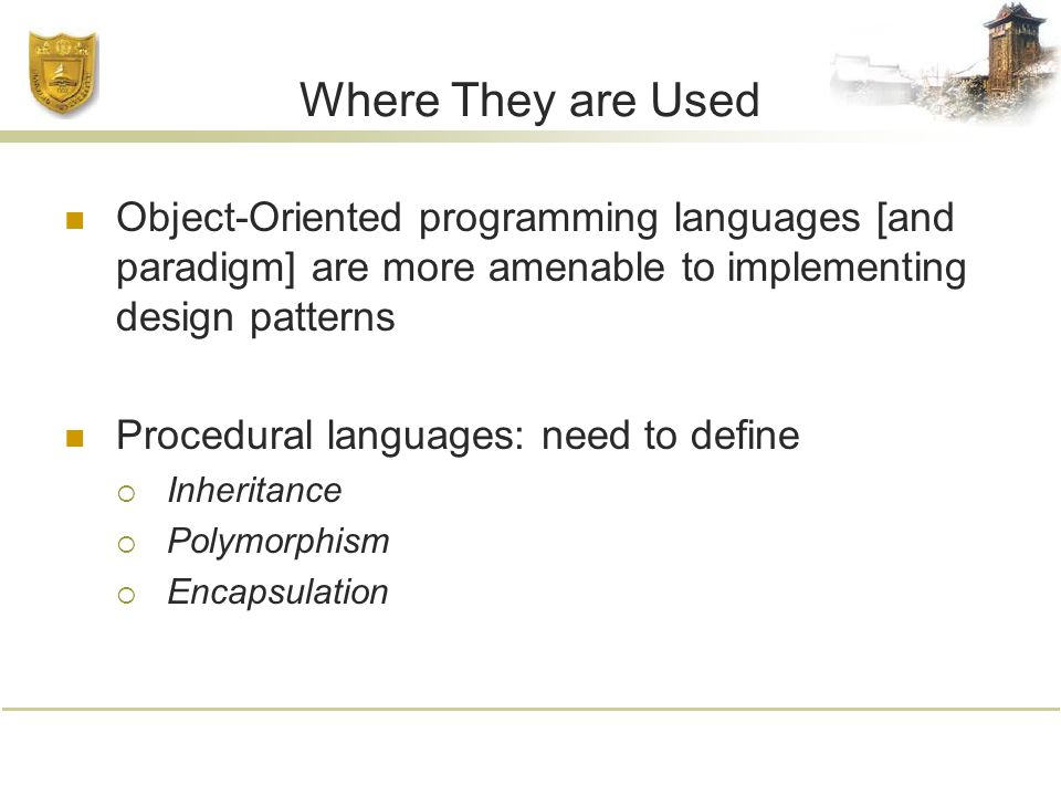 Where They are Used Object-Oriented programming languages [and paradigm] are more amenable to implementing design patterns Procedural languages: need to define  Inheritance  Polymorphism  Encapsulation