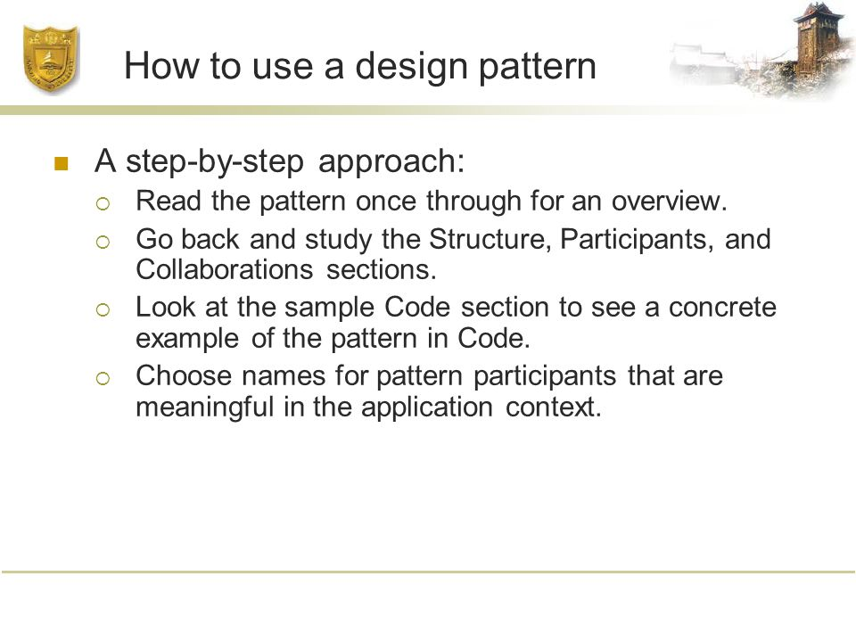 How to use a design pattern A step-by-step approach:  Read the pattern once through for an overview.