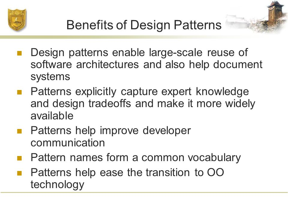 Benefits of Design Patterns Design patterns enable large-scale reuse of software architectures and also help document systems Patterns explicitly capture expert knowledge and design tradeoffs and make it more widely available Patterns help improve developer communication Pattern names form a common vocabulary Patterns help ease the transition to OO technology
