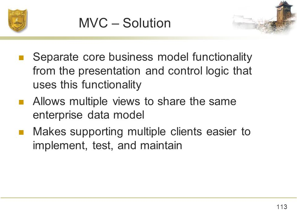 113 MVC – Solution Separate core business model functionality from the presentation and control logic that uses this functionality Allows multiple views to share the same enterprise data model Makes supporting multiple clients easier to implement, test, and maintain