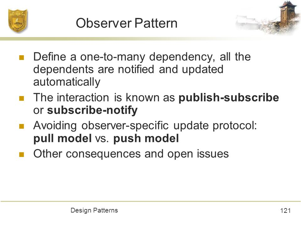 Design Patterns 121 Observer Pattern Define a one-to-many dependency, all the dependents are notified and updated automatically The interaction is known as publish-subscribe or subscribe-notify Avoiding observer-specific update protocol: pull model vs.