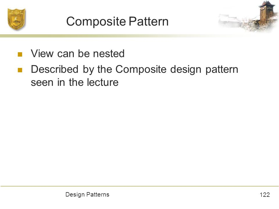 Design Patterns 122 Composite Pattern View can be nested Described by the Composite design pattern seen in the lecture