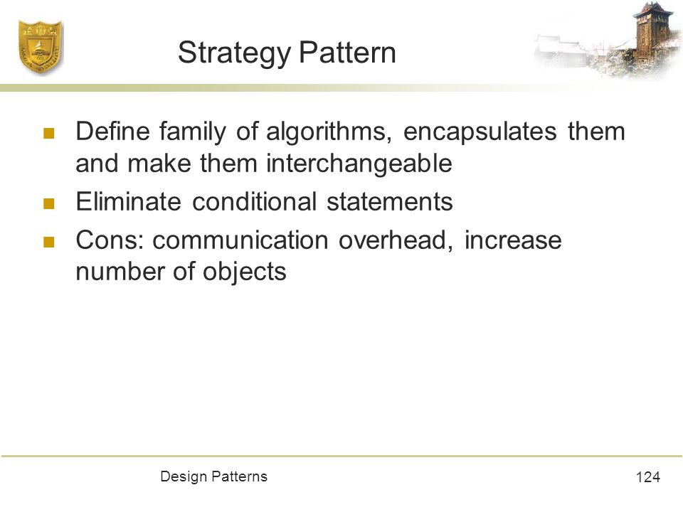 Design Patterns 124 Strategy Pattern Define family of algorithms, encapsulates them and make them interchangeable Eliminate conditional statements Cons: communication overhead, increase number of objects
