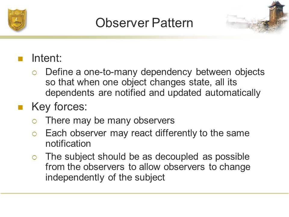 Observer Pattern Intent:  Define a one-to-many dependency between objects so that when one object changes state, all its dependents are notified and updated automatically Key forces:  There may be many observers  Each observer may react differently to the same notification  The subject should be as decoupled as possible from the observers to allow observers to change independently of the subject