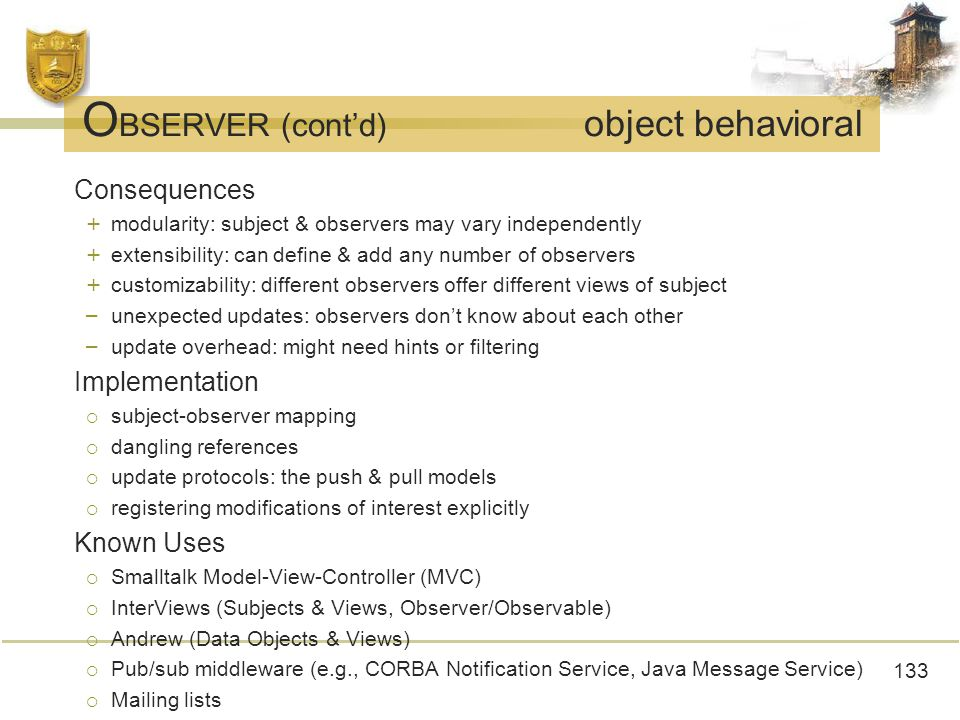 133 O BSERVER (cont'd) object behavioral Consequences + modularity: subject & observers may vary independently + extensibility: can define & add any number of observers + customizability: different observers offer different views of subject – unexpected updates: observers don't know about each other – update overhead: might need hints or filtering Implementation  subject-observer mapping  dangling references  update protocols: the push & pull models  registering modifications of interest explicitly Known Uses  Smalltalk Model-View-Controller (MVC)  InterViews (Subjects & Views, Observer/Observable)  Andrew (Data Objects & Views)  Pub/sub middleware (e.g., CORBA Notification Service, Java Message Service)  Mailing lists