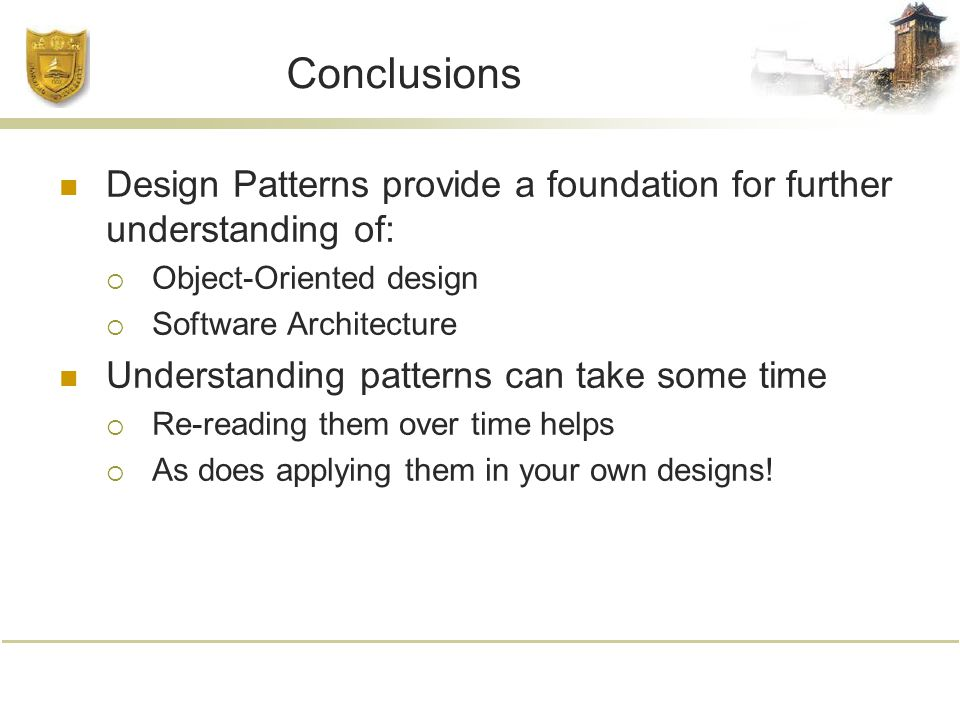 Conclusions Design Patterns provide a foundation for further understanding of:  Object-Oriented design  Software Architecture Understanding patterns can take some time  Re-reading them over time helps  As does applying them in your own designs!
