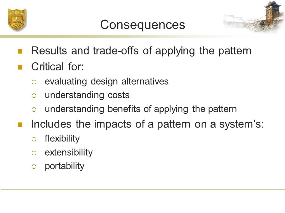 Consequences Results and trade-offs of applying the pattern Critical for:  evaluating design alternatives  understanding costs  understanding benefits of applying the pattern Includes the impacts of a pattern on a system's:  flexibility  extensibility  portability