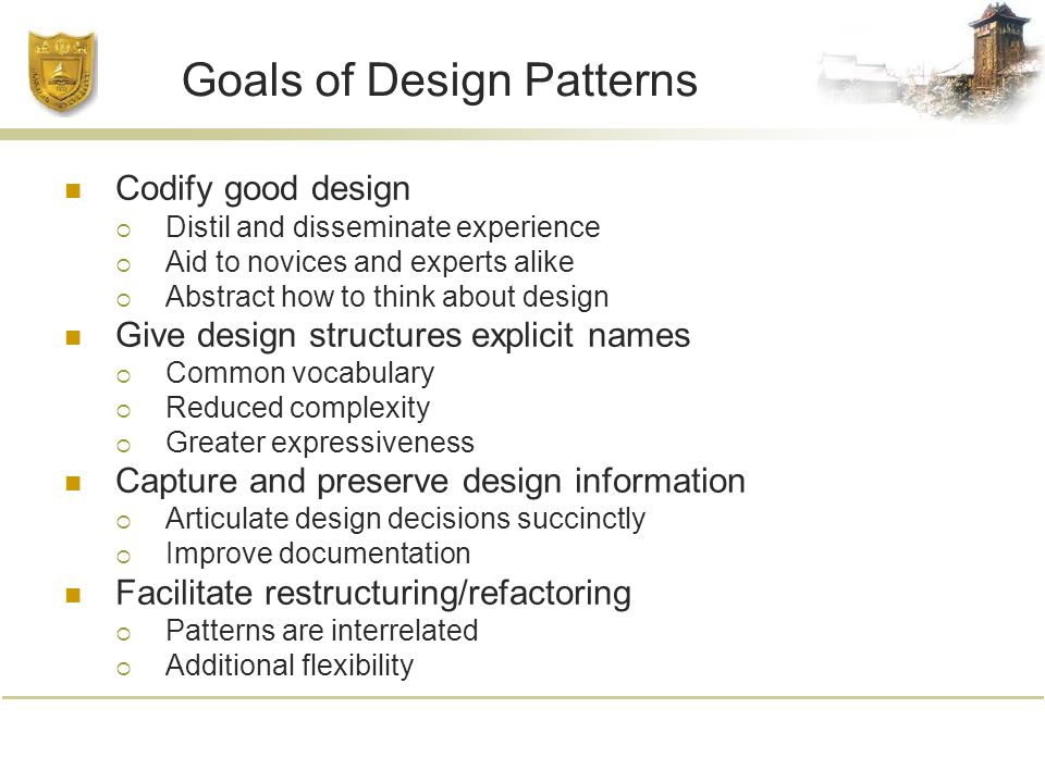 Goals of Design Patterns Codify good design  Distil and disseminate experience  Aid to novices and experts alike  Abstract how to think about design Give design structures explicit names  Common vocabulary  Reduced complexity  Greater expressiveness Capture and preserve design information  Articulate design decisions succinctly  Improve documentation Facilitate restructuring/refactoring  Patterns are interrelated  Additional flexibility