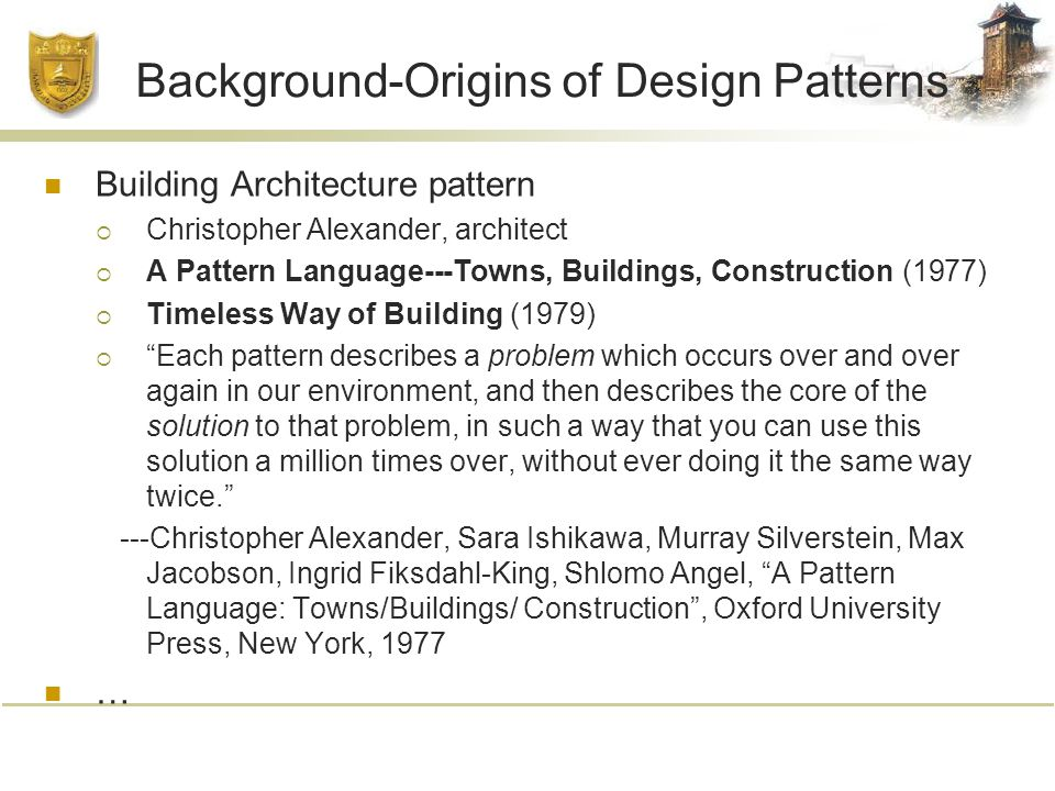 Background-Origins of Design Patterns Building Architecture pattern  Christopher Alexander, architect  A Pattern Language---Towns, Buildings, Construction (1977)  Timeless Way of Building (1979)  Each pattern describes a problem which occurs over and over again in our environment, and then describes the core of the solution to that problem, in such a way that you can use this solution a million times over, without ever doing it the same way twice. ---Christopher Alexander, Sara Ishikawa, Murray Silverstein, Max Jacobson, Ingrid Fiksdahl-King, Shlomo Angel, A Pattern Language: Towns/Buildings/ Construction , Oxford University Press, New York, 1977 …